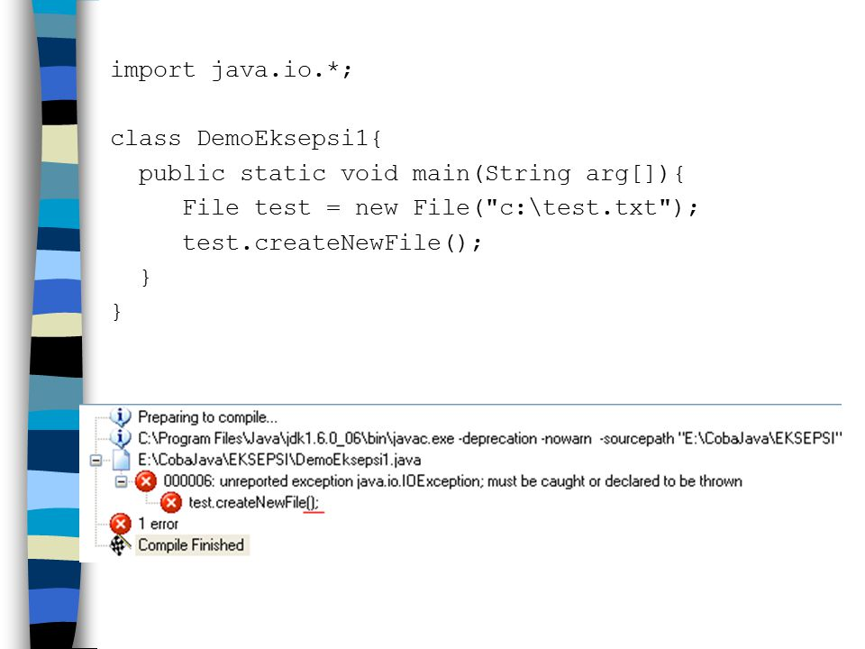 import java.io.*; class DemoEksepsi1{ public static void main(String arg[]){ File test = new File( c:\test.txt ); test.createNewFile(); }